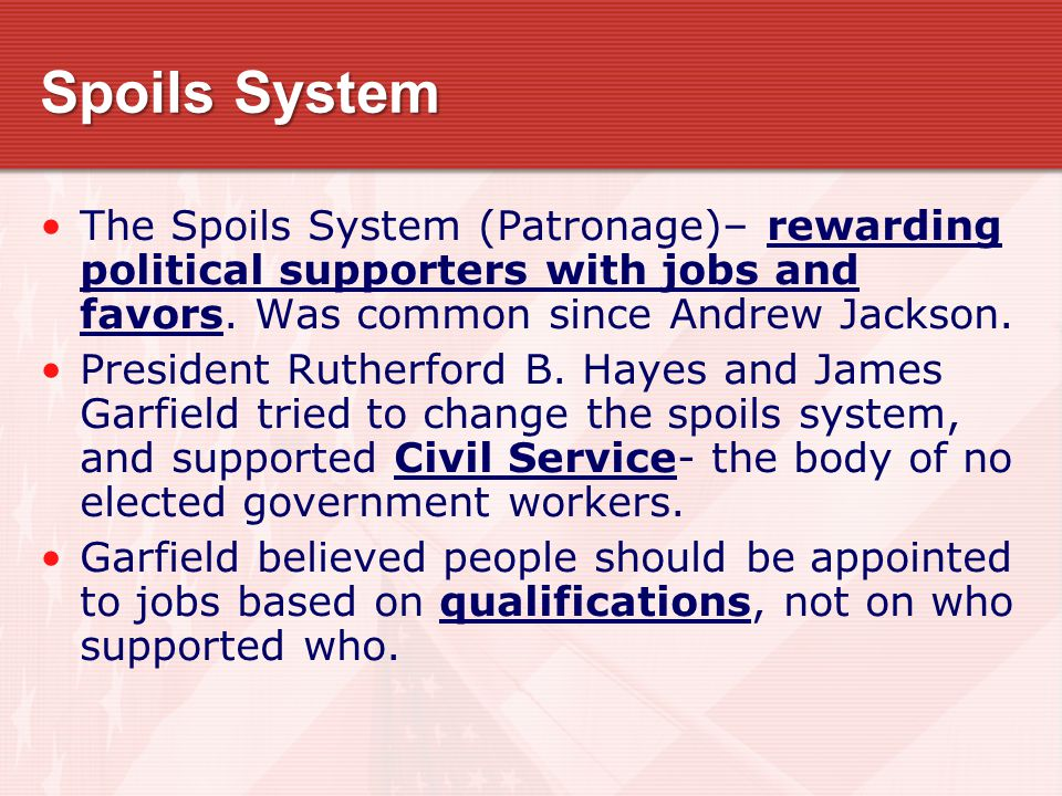 Spoils System The Spoils System (Patronage)– rewarding political supporters with jobs and favors.