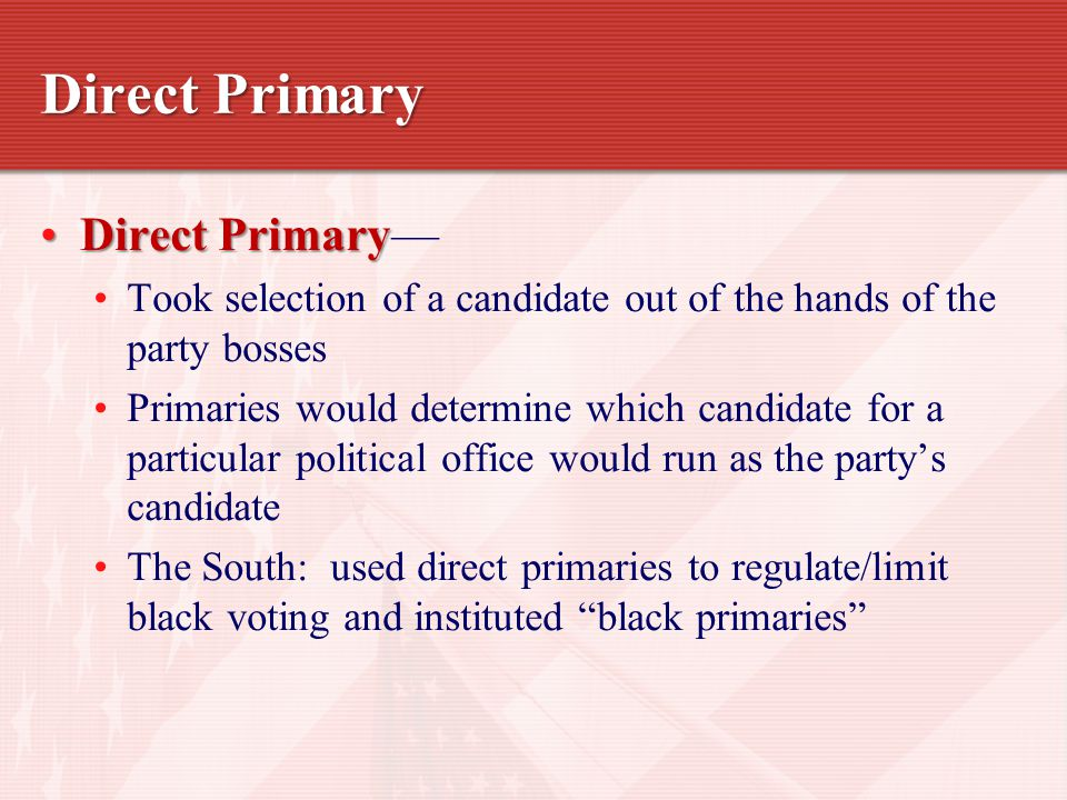Direct Primary Direct PrimaryDirect Primary— Took selection of a candidate out of the hands of the party bosses Primaries would determine which candidate for a particular political office would run as the party's candidate The South: used direct primaries to regulate/limit black voting and instituted black primaries