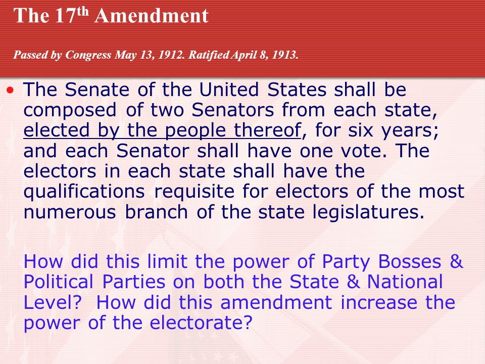 The 17 th Amendment Passed by Congress May 13, 1912.