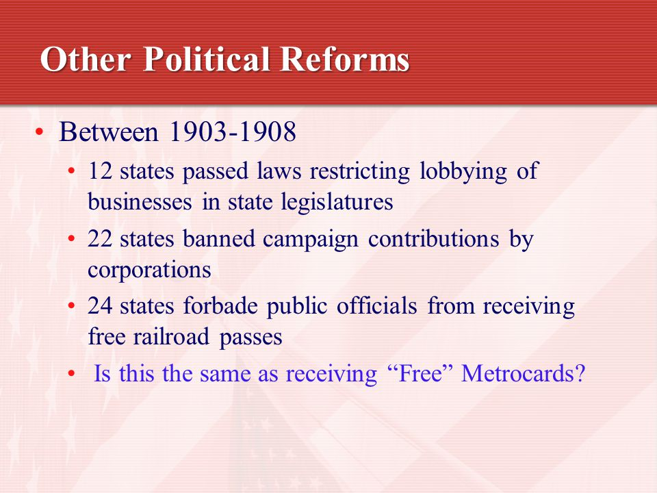 Other Political Reforms Between 1903-1908 12 states passed laws restricting lobbying of businesses in state legislatures 22 states banned campaign contributions by corporations 24 states forbade public officials from receiving free railroad passes Is this the same as receiving Free Metrocards?