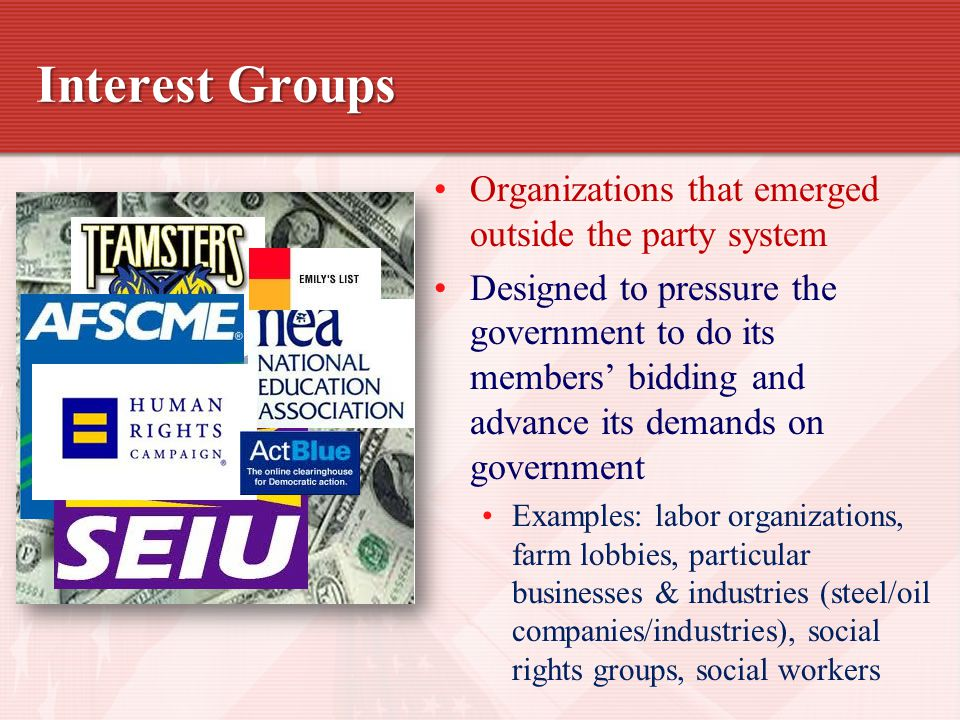 Interest Groups Organizations that emerged outside the party system Designed to pressure the government to do its members' bidding and advance its demands on government Examples: labor organizations, farm lobbies, particular businesses & industries (steel/oil companies/industries), social rights groups, social workers