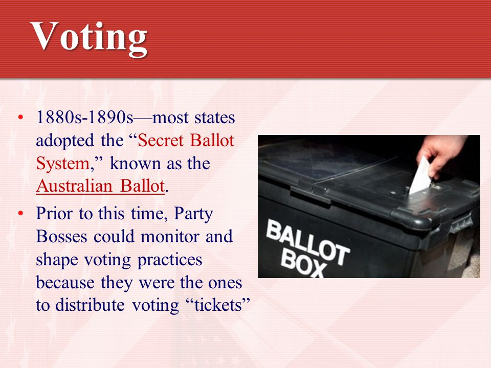 Voting 1880s-1890s—most states adopted the Secret Ballot System, known as the Australian Ballot.