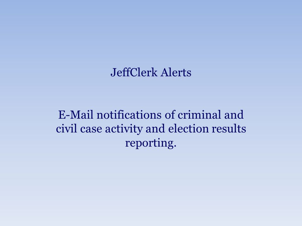 JeffClerk Alerts E-Mail notifications of criminal and civil case activity and election results reporting.