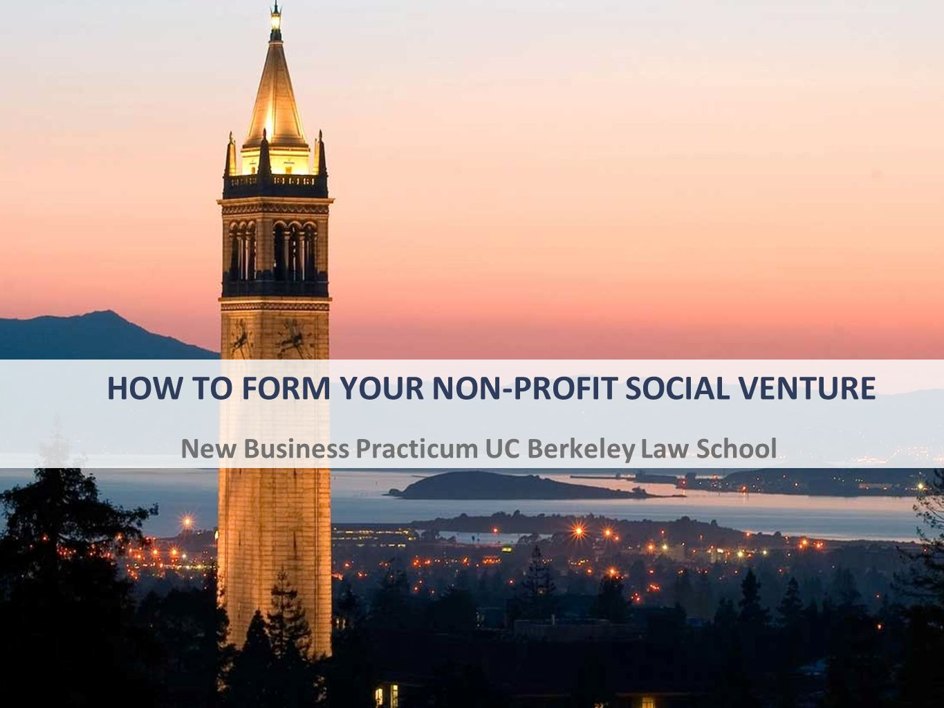 HOW TO FORM YOUR NON-PROFIT SOCIAL VENTURE New Business Practicum UC Berkeley Law School