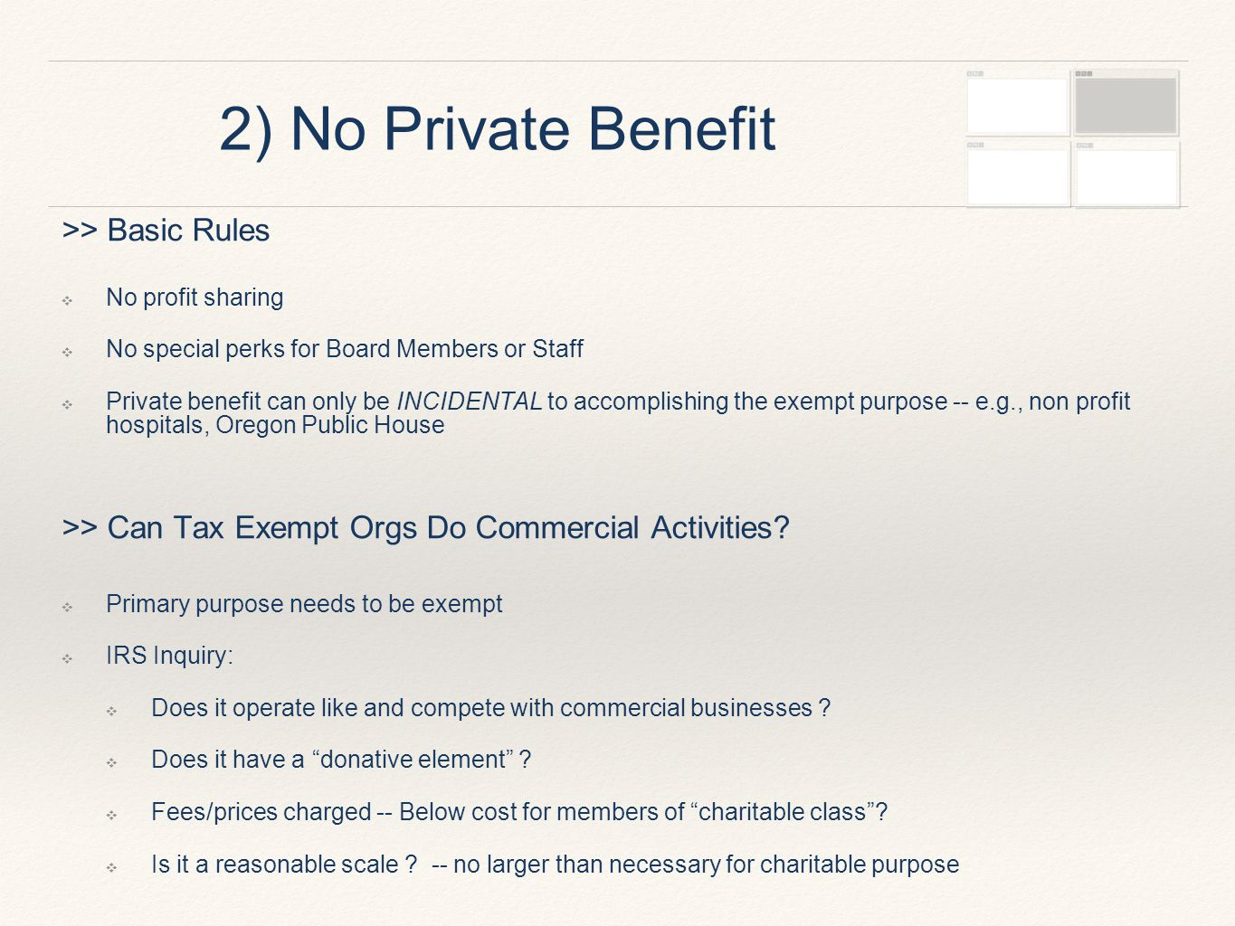 2) No Private Benefit >> Basic Rules ❖ No profit sharing ❖ No special perks for Board Members or Staff ❖ Private benefit can only be INCIDENTAL to accomplishing the exempt purpose -- e.g., non profit hospitals, Oregon Public House >> Can Tax Exempt Orgs Do Commercial Activities.