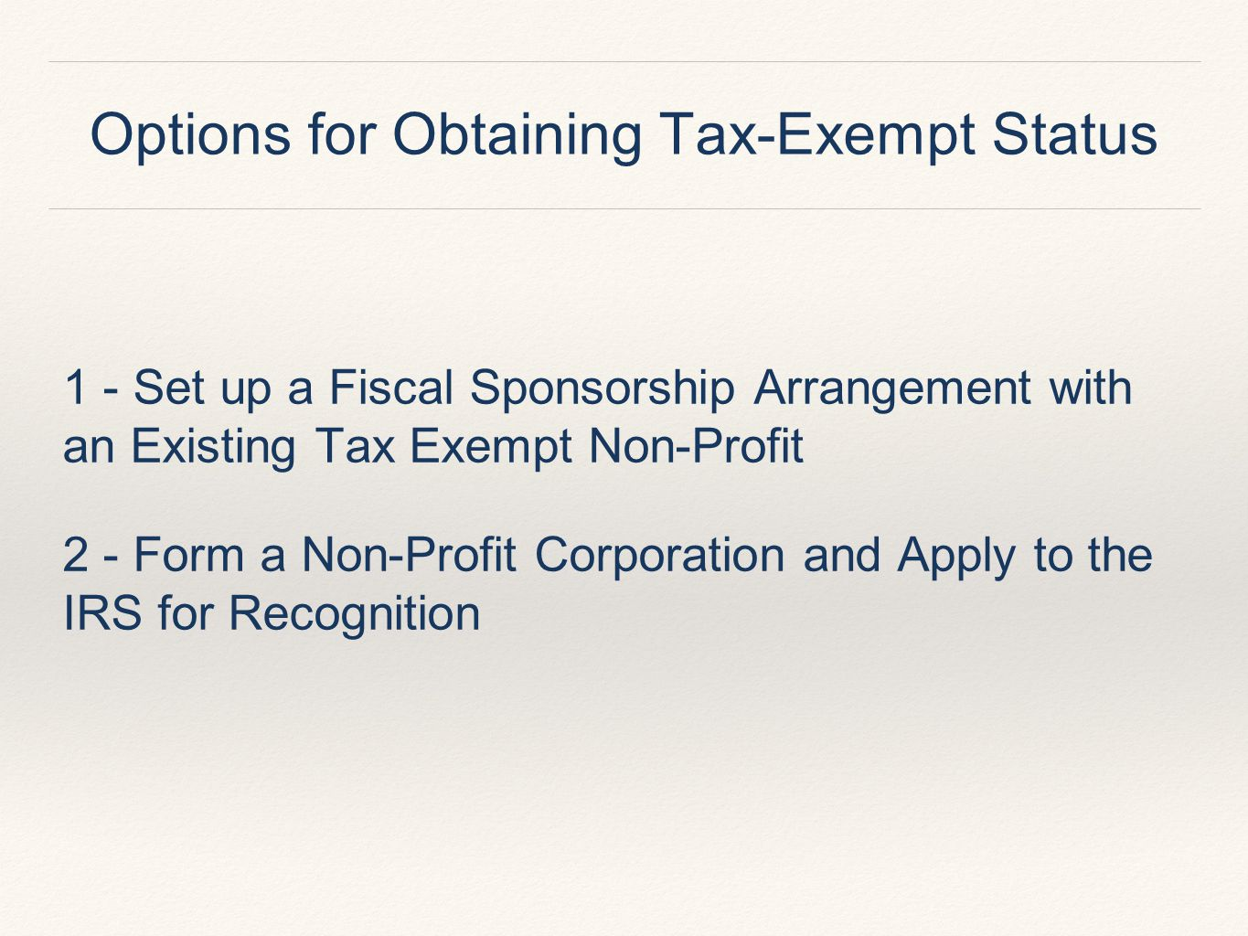 Options for Obtaining Tax-Exempt Status 1 - Set up a Fiscal Sponsorship Arrangement with an Existing Tax Exempt Non-Profit 2 - Form a Non-Profit Corporation and Apply to the IRS for Recognition
