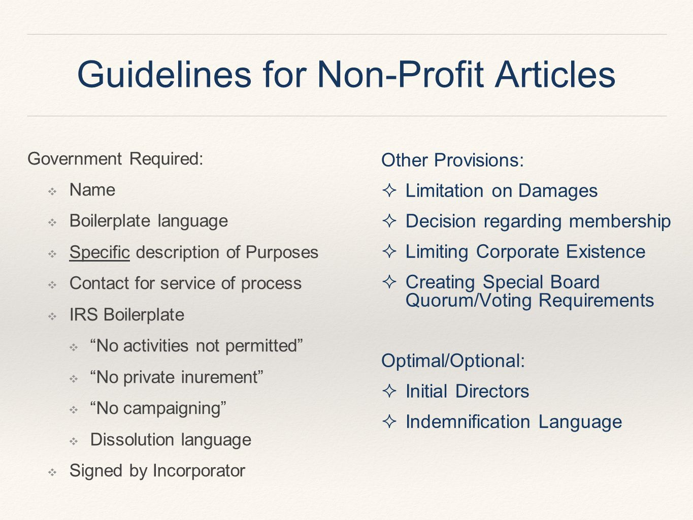 Guidelines for Non-Profit Articles Government Required: ❖ Name ❖ Boilerplate language ❖ Specific description of Purposes ❖ Contact for service of process ❖ IRS Boilerplate ❖ No activities not permitted ❖ No private inurement ❖ No campaigning ❖ Dissolution language ❖ Signed by Incorporator Other Provisions:  Limitation on Damages  Decision regarding membership  Limiting Corporate Existence  Creating Special Board Quorum/Voting Requirements Optimal/Optional:  Initial Directors  Indemnification Language