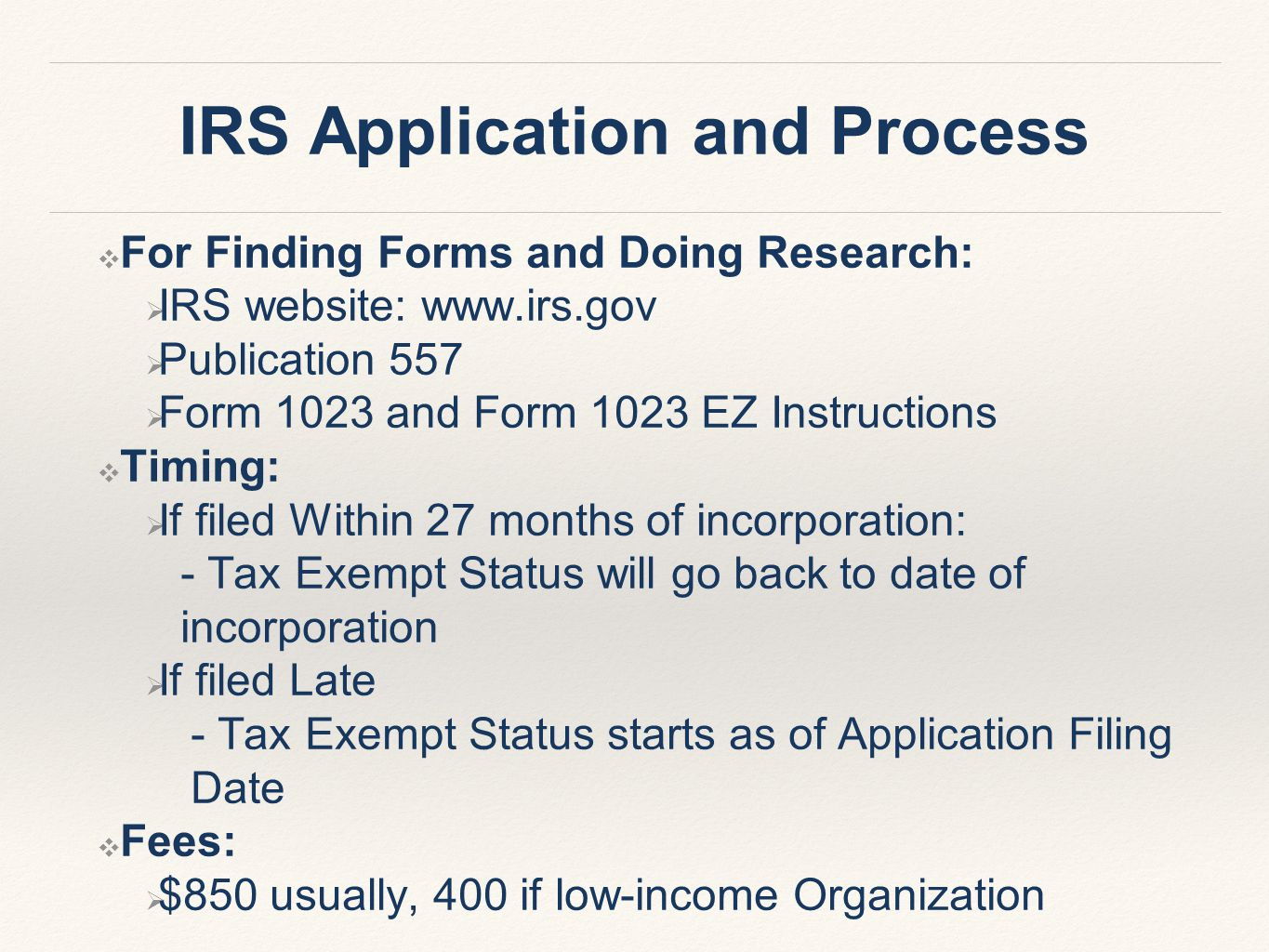 IRS Application and Process ❖ For Finding Forms and Doing Research:  IRS website: www.irs.gov  Publication 557  Form 1023 and Form 1023 EZ Instructions ❖ Timing:  If filed Within 27 months of incorporation: - Tax Exempt Status will go back to date of incorporation  If filed Late - Tax Exempt Status starts as of Application Filing Date ❖ Fees:  $850 usually, 400 if low-income Organization