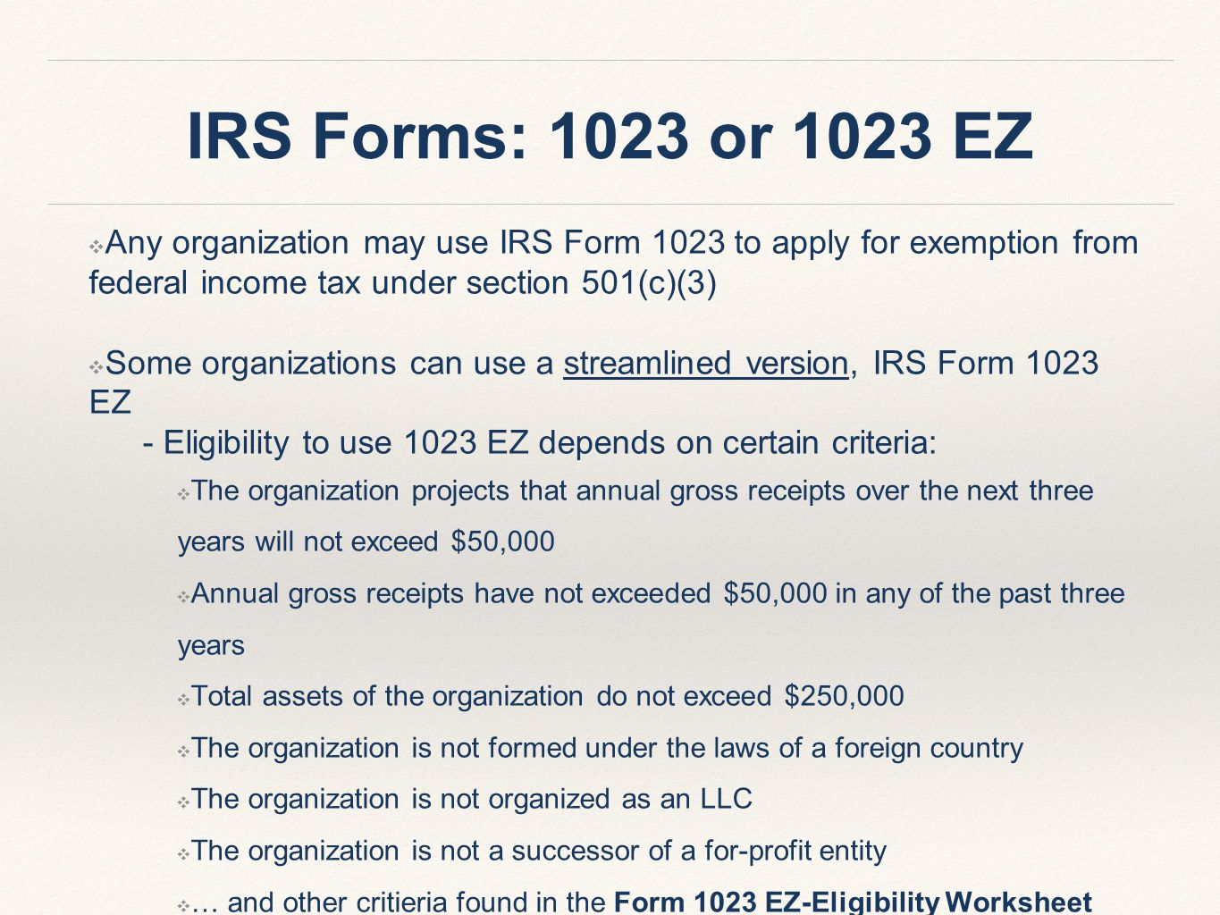IRS Forms: 1023 or 1023 EZ ❖ Any organization may use IRS Form 1023 to apply for exemption from federal income tax under section 501(c)(3) ❖ Some organizations can use a streamlined version, IRS Form 1023 EZ - Eligibility to use 1023 EZ depends on certain criteria: ❖ The organization projects that annual gross receipts over the next three years will not exceed $50,000 ❖ Annual gross receipts have not exceeded $50,000 in any of the past three years ❖ Total assets of the organization do not exceed $250,000 ❖ The organization is not formed under the laws of a foreign country ❖ The organization is not organized as an LLC ❖ The organization is not a successor of a for-profit entity ❖ … and other critieria found in the Form 1023 EZ-Eligibility Worksheet