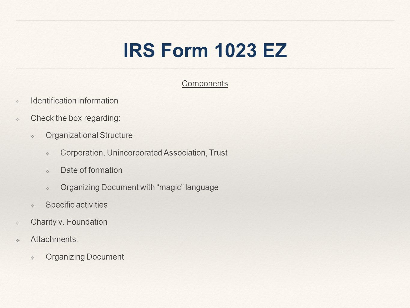 IRS Form 1023 EZ Components ❖ Identification information ❖ Check the box regarding: ❖ Organizational Structure ❖ Corporation, Unincorporated Association, Trust ❖ Date of formation ❖ Organizing Document with magic language ❖ Specific activities ❖ Charity v.