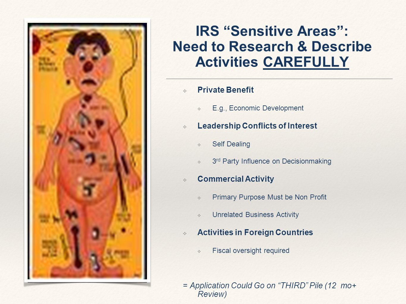IRS Sensitive Areas : Need to Research & Describe Activities CAREFULLY ❖ Private Benefit ❖ E.g., Economic Development ❖ Leadership Conflicts of Interest ❖ Self Dealing ❖ 3 rd Party Influence on Decisionmaking ❖ Commercial Activity ❖ Primary Purpose Must be Non Profit ❖ Unrelated Business Activity ❖ Activities in Foreign Countries ❖ Fiscal oversight required = Application Could Go on THIRD Pile (12 mo+ Review)