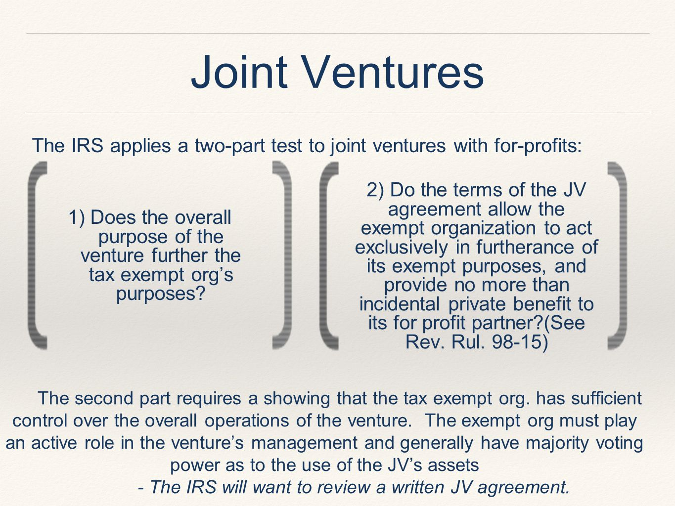 Joint Ventures The IRS applies a two-part test to joint ventures with for-profits: The second part requires a showing that the tax exempt org.