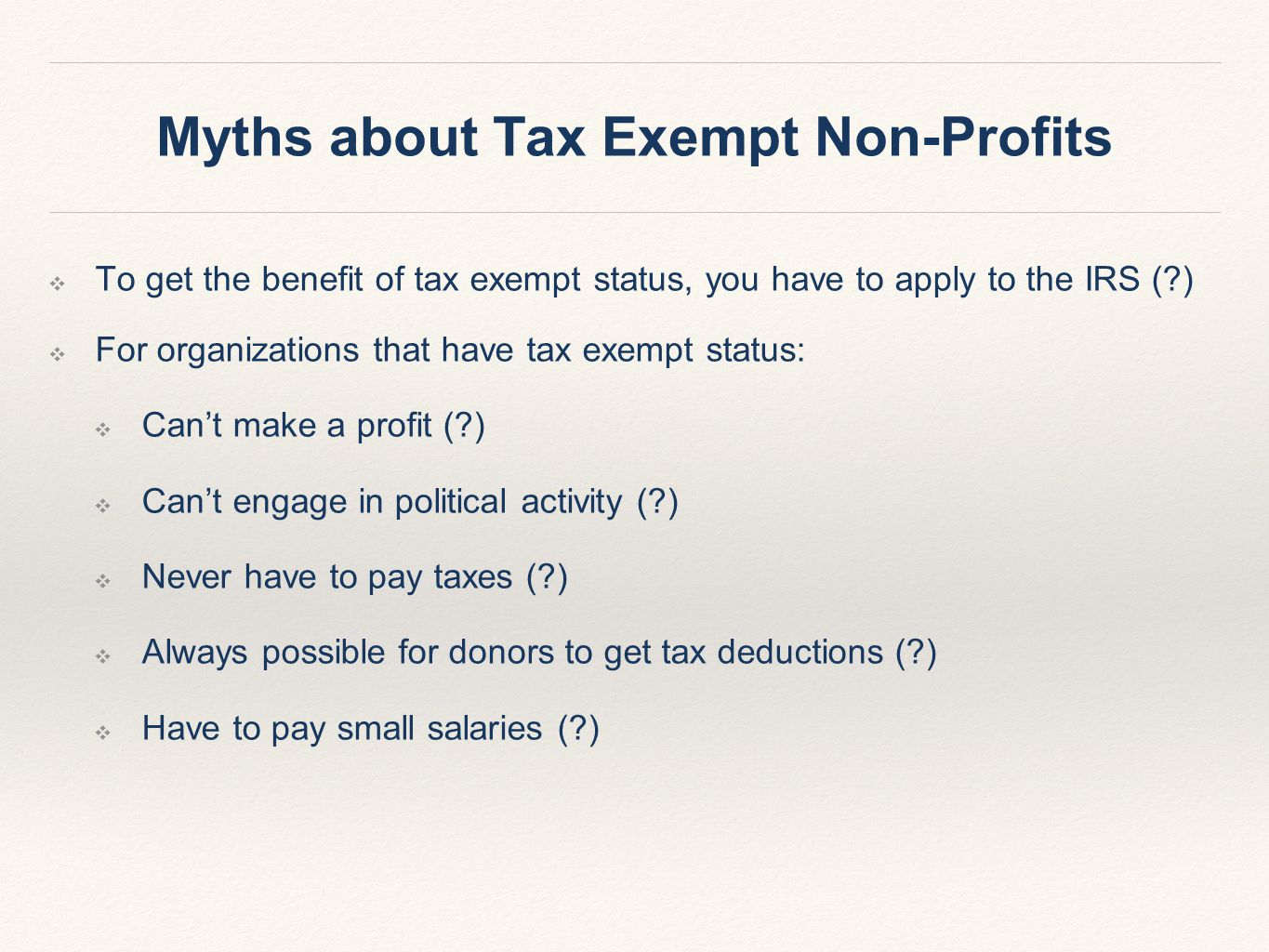 ❖ To get the benefit of tax exempt status, you have to apply to the IRS (?) ❖ For organizations that have tax exempt status: ❖ Can't make a profit (?) ❖ Can't engage in political activity (?) ❖ Never have to pay taxes (?) ❖ Always possible for donors to get tax deductions (?) ❖ Have to pay small salaries (?) Myths about Tax Exempt Non-Profits