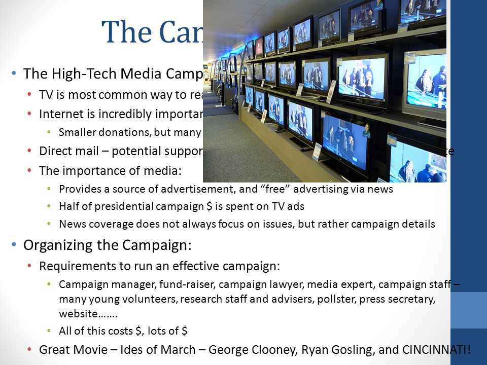 The Campaign Game The High-Tech Media Campaign: TV is most common way to reach voters Internet is incredibly important – spread news and raise $ Smaller donations, but many more people can be reached Direct mail – potential supporters are targeted via mail and asked to donate The importance of media: Provides a source of advertisement, and free advertising via news Half of presidential campaign $ is spent on TV ads News coverage does not always focus on issues, but rather campaign details Organizing the Campaign: Requirements to run an effective campaign: Campaign manager, fund-raiser, campaign lawyer, media expert, campaign staff – many young volunteers, research staff and advisers, pollster, press secretary, website…….
