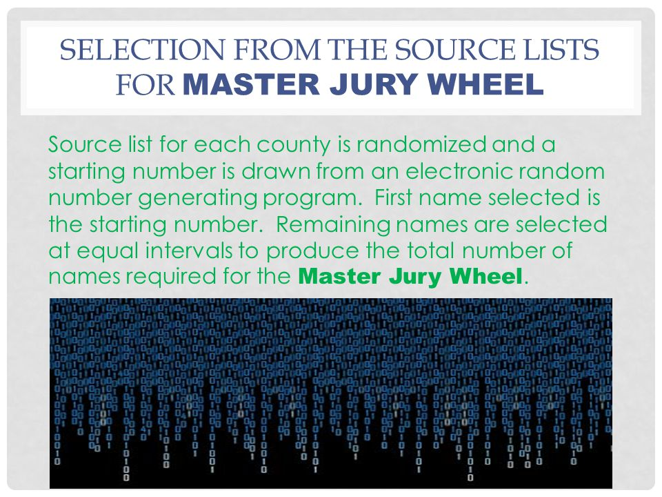 SELECTION FROM THE SOURCE LISTS FOR MASTER JURY WHEEL Source list for each county is randomized and a starting number is drawn from an electronic rand