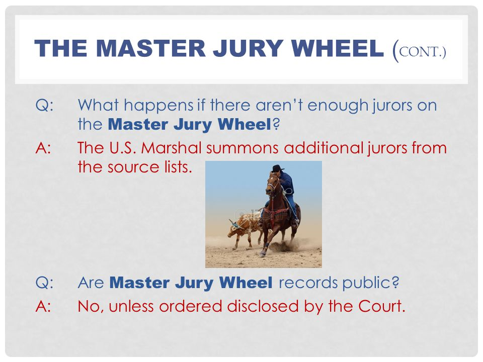 THE MASTER JURY WHEEL ( CONT.) Q:What happens if there aren't enough jurors on the Master Jury Wheel ? A:The U.S. Marshal summons additional jurors fr