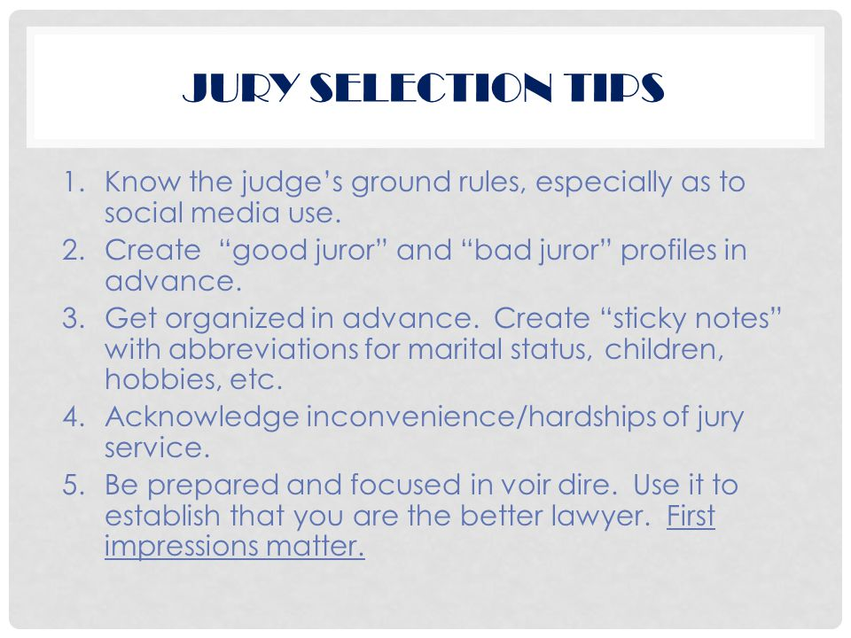 "JURY SELECTION TIPS 1.Know the judge's ground rules, especially as to social media use. 2.Create ""good juror"" and ""bad juror"" profiles in advance. 3.G"