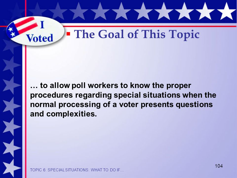 104 … to allow poll workers to know the proper procedures regarding special situations when the normal processing of a voter presents questions and complexities.