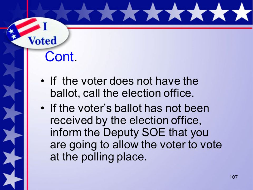 107 Cont. If the voter does not have the ballot, call the election office.