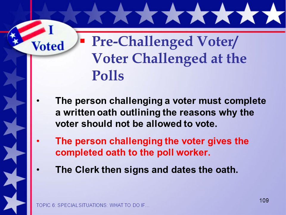 109  Pre-Challenged Voter/ Voter Challenged at the Polls The person challenging a voter must complete a written oath outlining the reasons why the voter should not be allowed to vote.