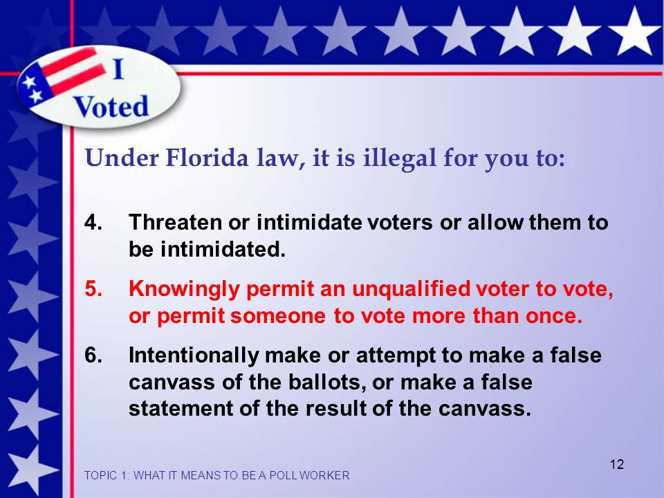 12 Under Florida law, it is illegal for you to: 4.Threaten or intimidate voters or allow them to be intimidated.
