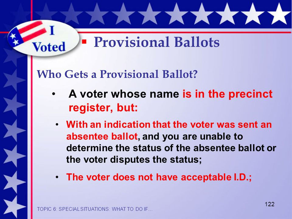 122 A voter whose name is in the precinct register, but:  Provisional Ballots With an indication that the voter was sent an absentee ballot, and you are unable to determine the status of the absentee ballot or the voter disputes the status; The voter does not have acceptable I.D.; Who Gets a Provisional Ballot.