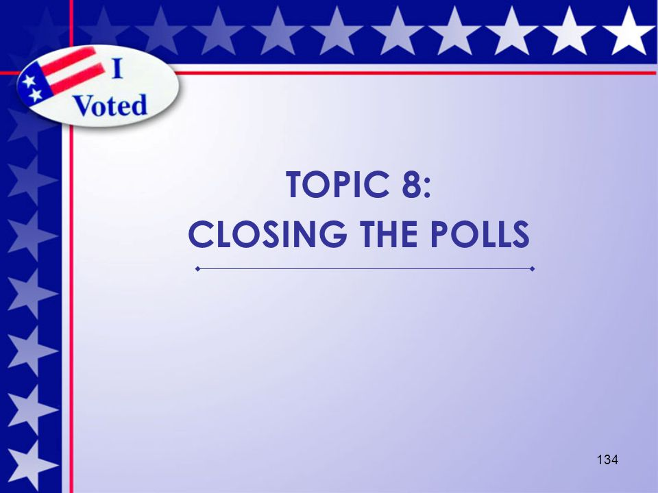 134 TOPIC 8: CLOSING THE POLLS