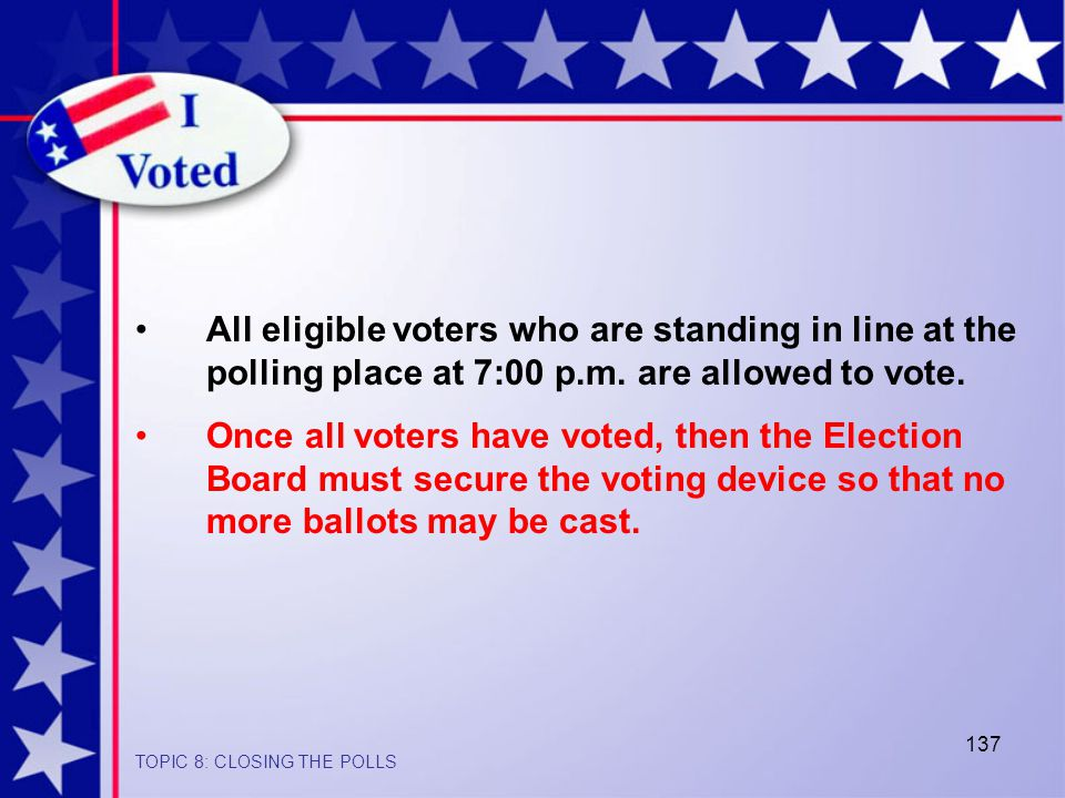 137 All eligible voters who are standing in line at the polling place at 7:00 p.m.
