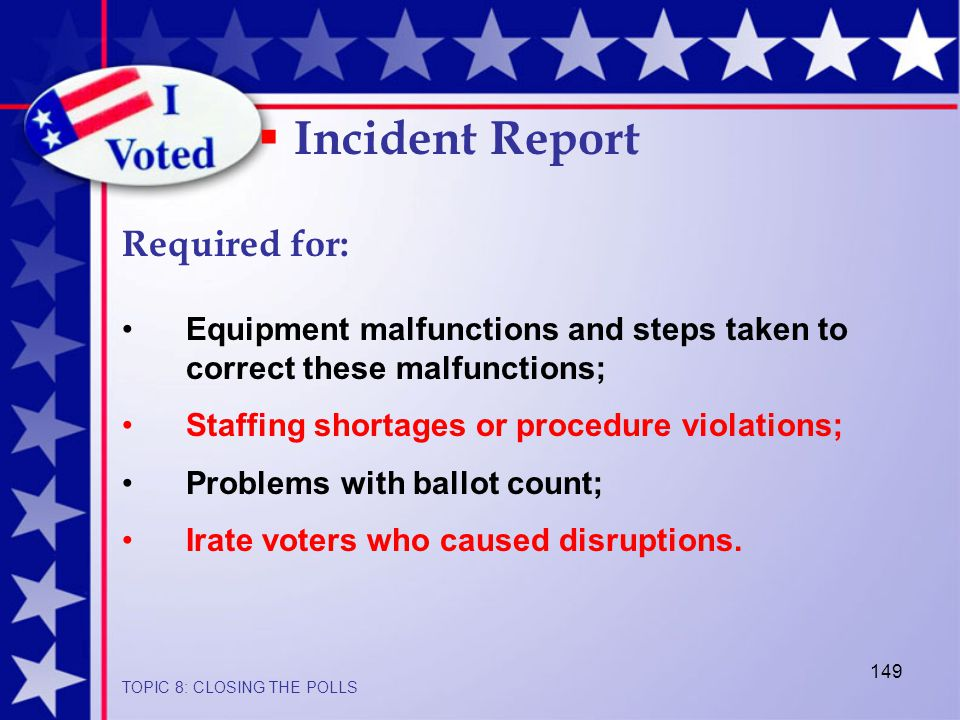 149 Equipment malfunctions and steps taken to correct these malfunctions; Staffing shortages or procedure violations; Problems with ballot count; Irate voters who caused disruptions.