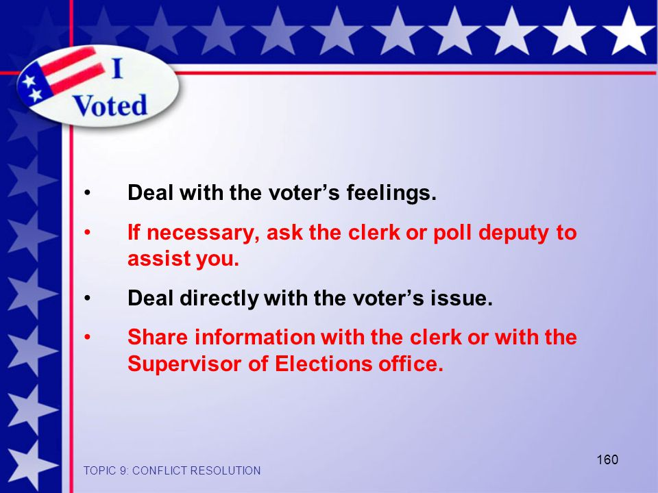 160 Deal with the voter's feelings.If necessary, ask the clerk or poll deputy to assist you.