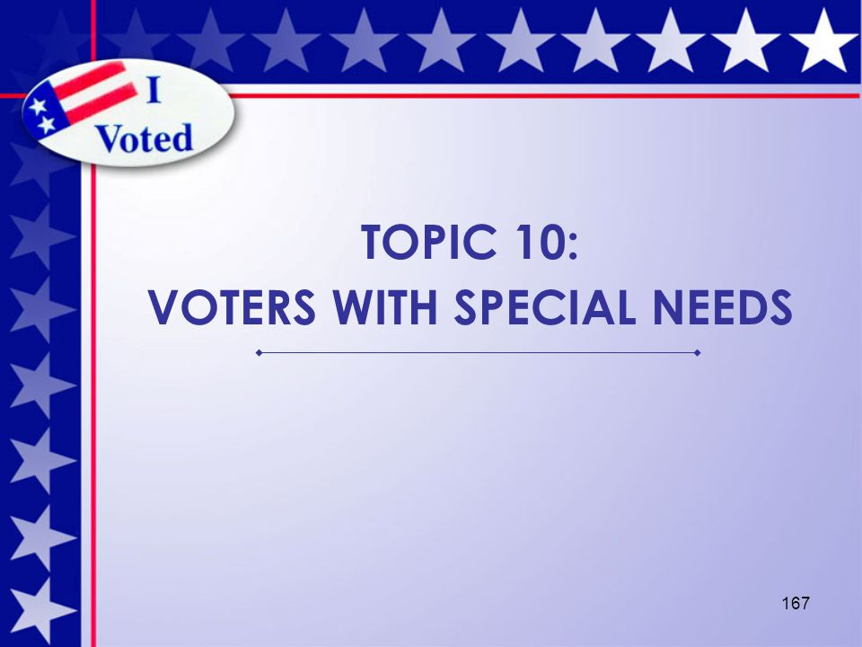 167 TOPIC 10: VOTERS WITH SPECIAL NEEDS