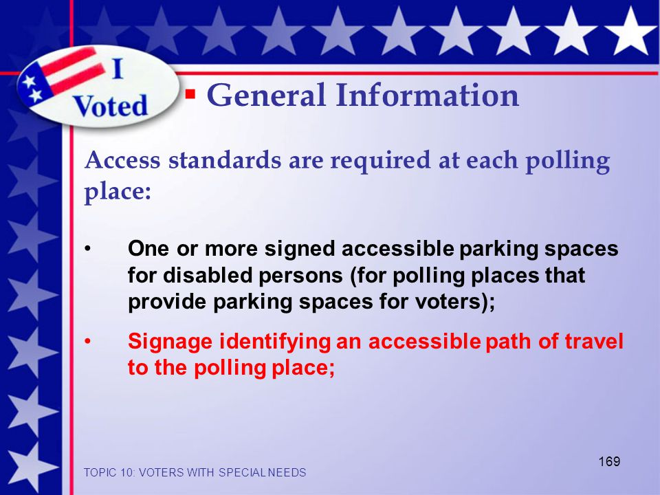 169 One or more signed accessible parking spaces for disabled persons (for polling places that provide parking spaces for voters); Signage identifying an accessible path of travel to the polling place;  General Information Access standards are required at each polling place: TOPIC 10: VOTERS WITH SPECIAL NEEDS