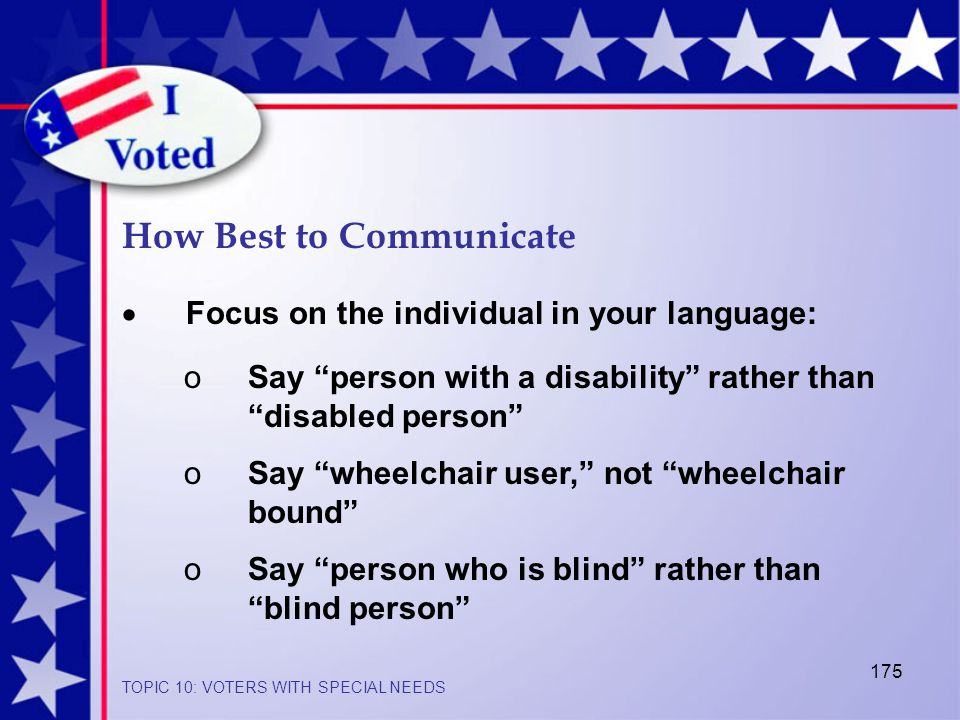 175  Focus on the individual in your language: How Best to Communicate oSay person with a disability rather than disabled person oSay wheelchair user, not wheelchair bound oSay person who is blind rather than blind person TOPIC 10: VOTERS WITH SPECIAL NEEDS