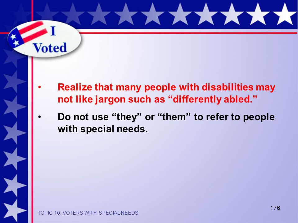 176 Realize that many people with disabilities may not like jargon such as differently abled. Do not use they or them to refer to people with special needs.