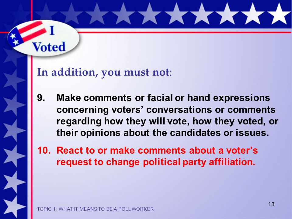 18 In addition, you must not : 9.Make comments or facial or hand expressions concerning voters' conversations or comments regarding how they will vote, how they voted, or their opinions about the candidates or issues.