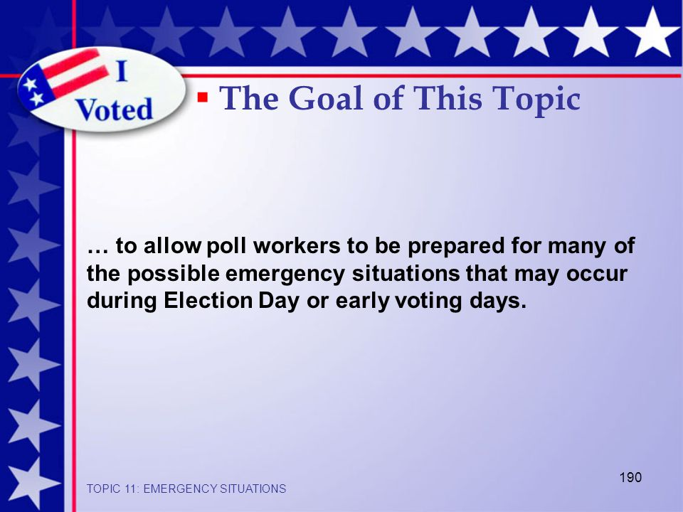 190 … to allow poll workers to be prepared for many of the possible emergency situations that may occur during Election Day or early voting days.