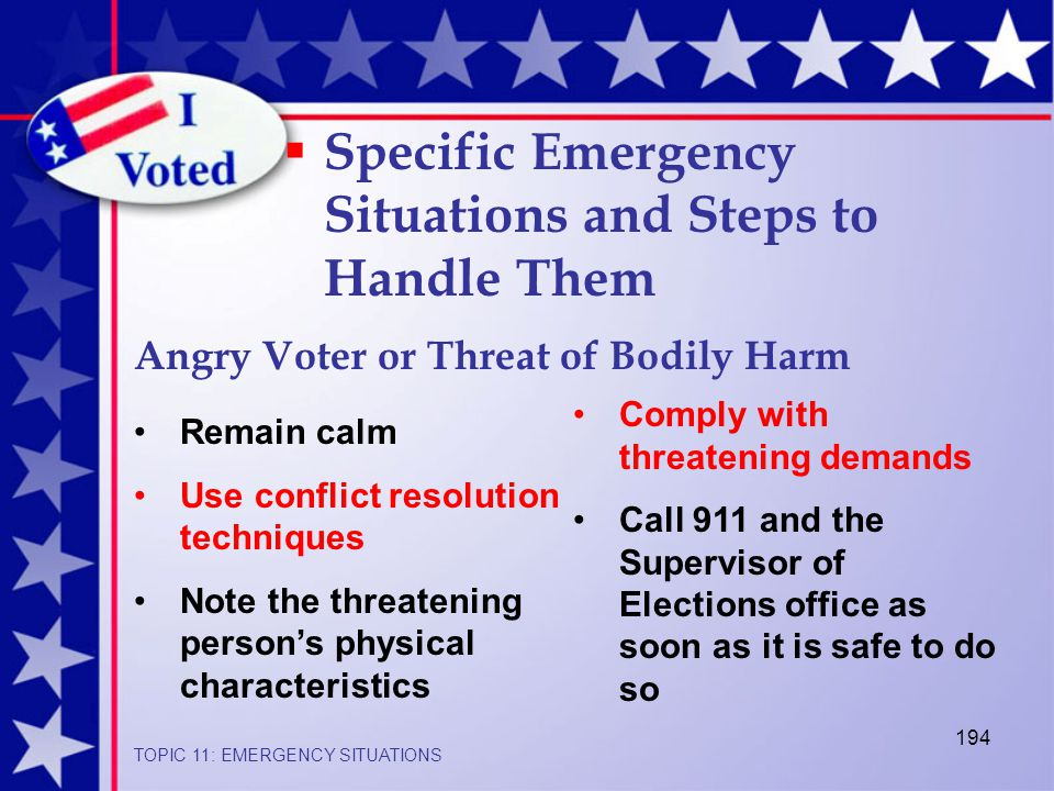 194  Specific Emergency Situations and Steps to Handle Them Angry Voter or Threat of Bodily Harm TOPIC 11: EMERGENCY SITUATIONS Remain calm Use conflict resolution techniques Note the threatening person's physical characteristics Comply with threatening demands Call 911 and the Supervisor of Elections office as soon as it is safe to do so