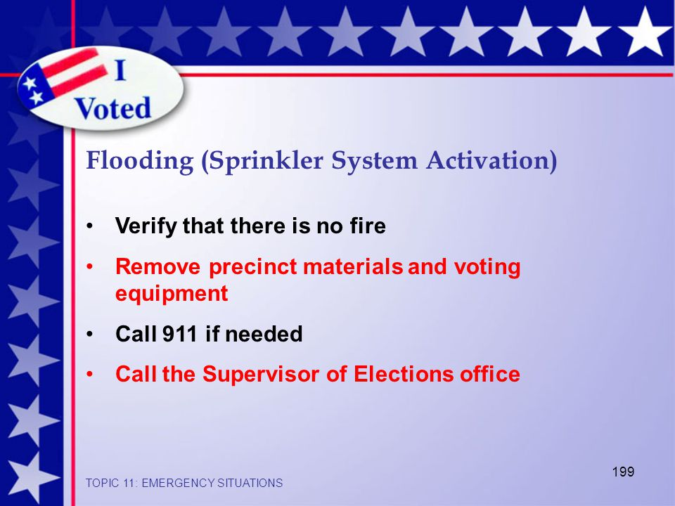 199 Flooding (Sprinkler System Activation) TOPIC 11: EMERGENCY SITUATIONS Verify that there is no fire Remove precinct materials and voting equipment Call 911 if needed Call the Supervisor of Elections office