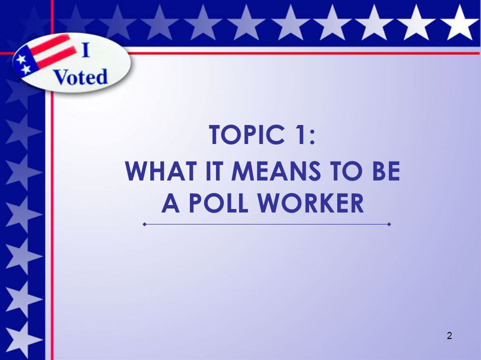 2 TOPIC 1: WHAT IT MEANS TO BE A POLL WORKER