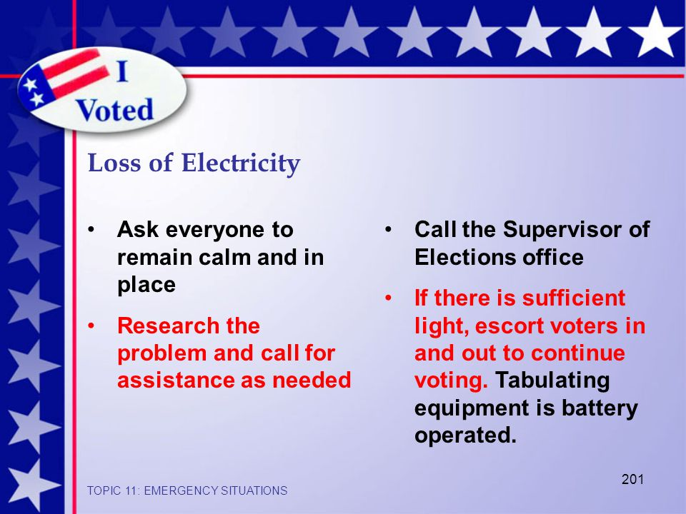 201 Loss of Electricity TOPIC 11: EMERGENCY SITUATIONS Ask everyone to remain calm and in place Research the problem and call for assistance as needed Call the Supervisor of Elections office If there is sufficient light, escort voters in and out to continue voting.
