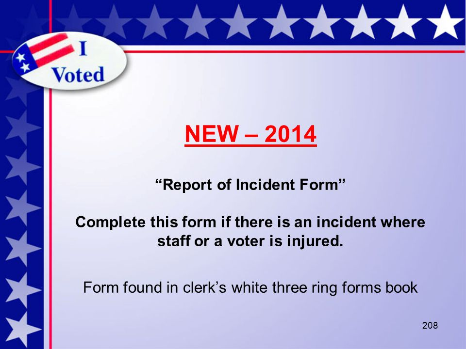 208 NEW – 2014 Report of Incident Form Complete this form if there is an incident where staff or a voter is injured.