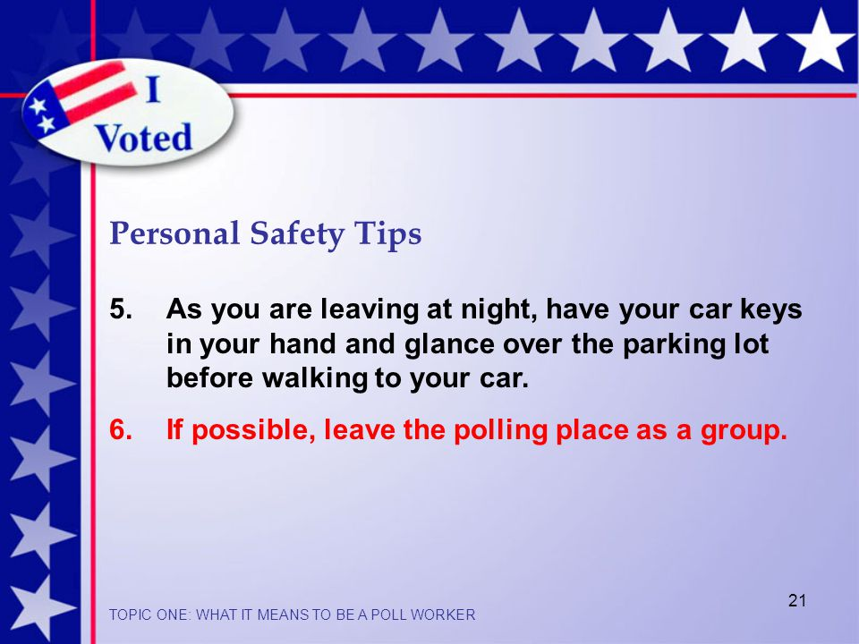 21 Personal Safety Tips TOPIC ONE: WHAT IT MEANS TO BE A POLL WORKER 5.As you are leaving at night, have your car keys in your hand and glance over the parking lot before walking to your car.