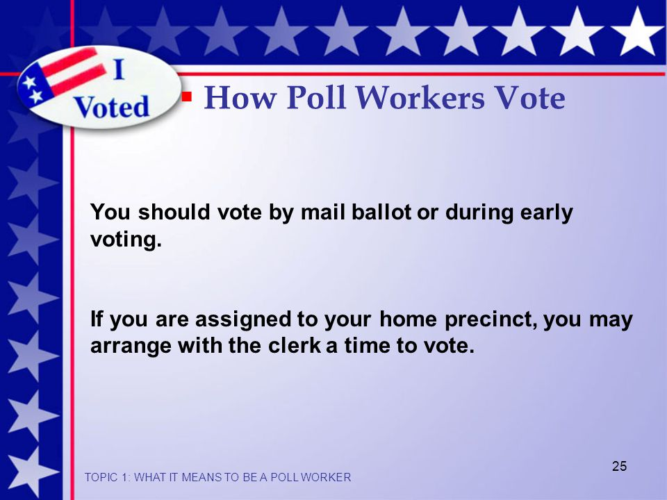 25 You should vote by mail ballot or during early voting.