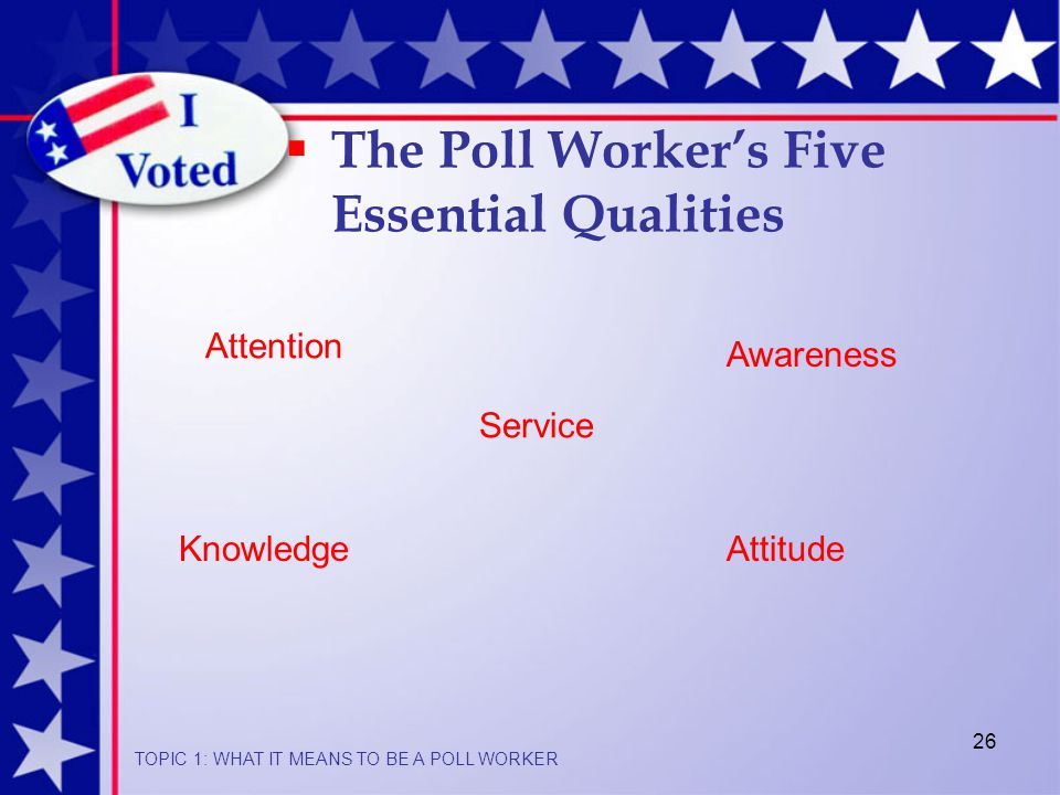 26  The Poll Worker's Five Essential Qualities Awareness Attention Service AttitudeKnowledge TOPIC 1: WHAT IT MEANS TO BE A POLL WORKER