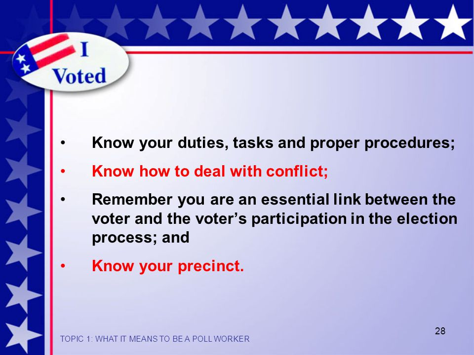 28 Know your duties, tasks and proper procedures; Know how to deal with conflict; Remember you are an essential link between the voter and the voter's participation in the election process; and Know your precinct.