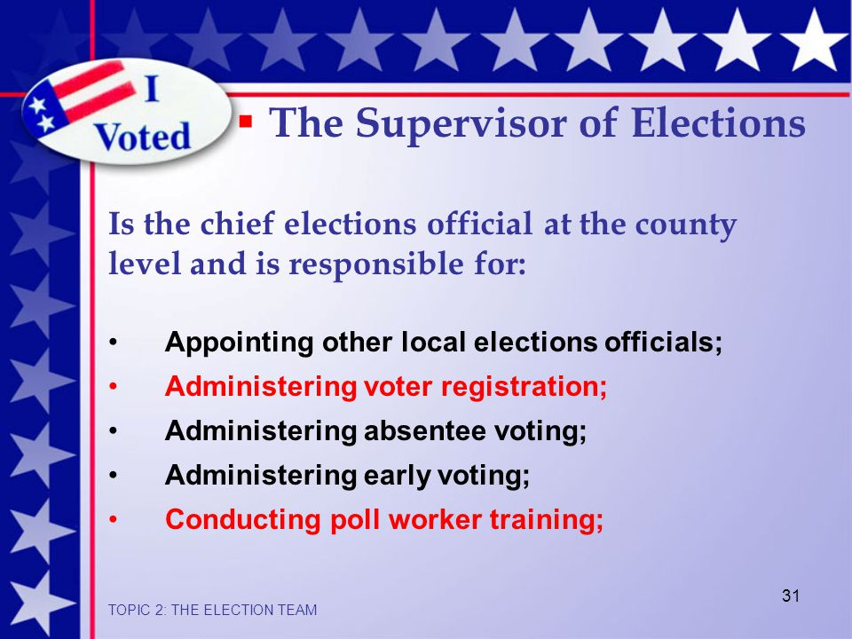 31 Appointing other local elections officials; Administering voter registration; Administering absentee voting; Administering early voting; Conducting poll worker training;  The Supervisor of Elections Is the chief elections official at the county level and is responsible for: TOPIC 2: THE ELECTION TEAM