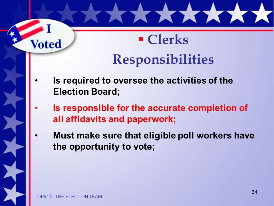 34 Is required to oversee the activities of the Election Board; Is responsible for the accurate completion of all affidavits and paperwork; Must make sure that eligible poll workers have the opportunity to vote;  Clerks Responsibilities TOPIC 2: THE ELECTION TEAM