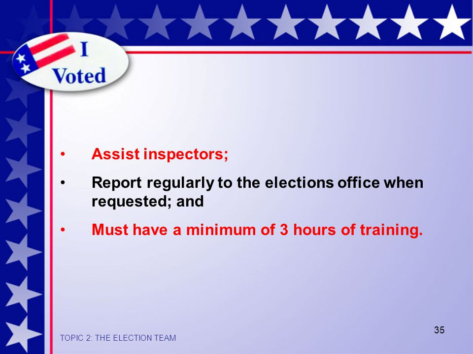 35 Assist inspectors; Report regularly to the elections office when requested; and Must have a minimum of 3 hours of training.