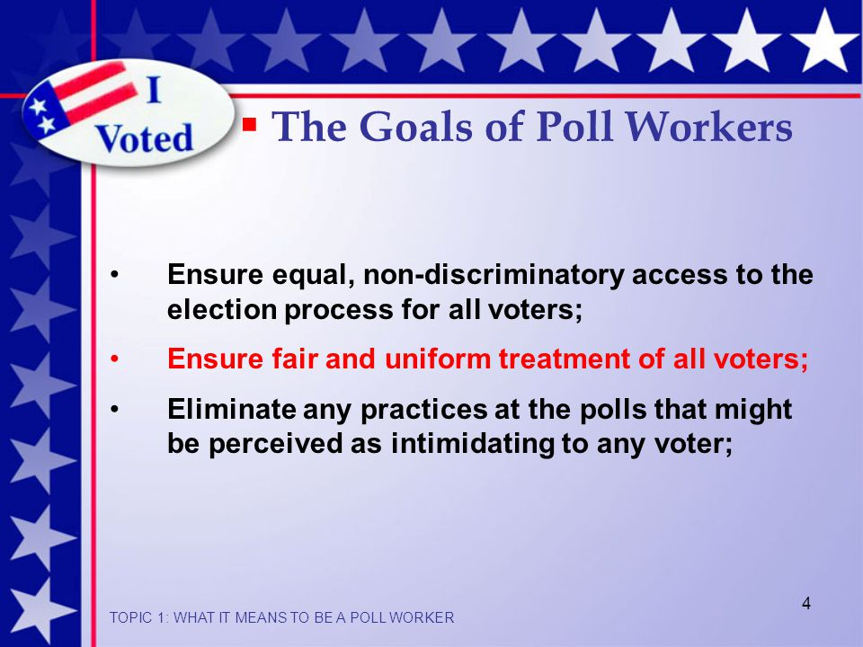 4  The Goals of Poll Workers Ensure equal, non-discriminatory access to the election process for all voters; Ensure fair and uniform treatment of all voters; Eliminate any practices at the polls that might be perceived as intimidating to any voter; TOPIC 1: WHAT IT MEANS TO BE A POLL WORKER