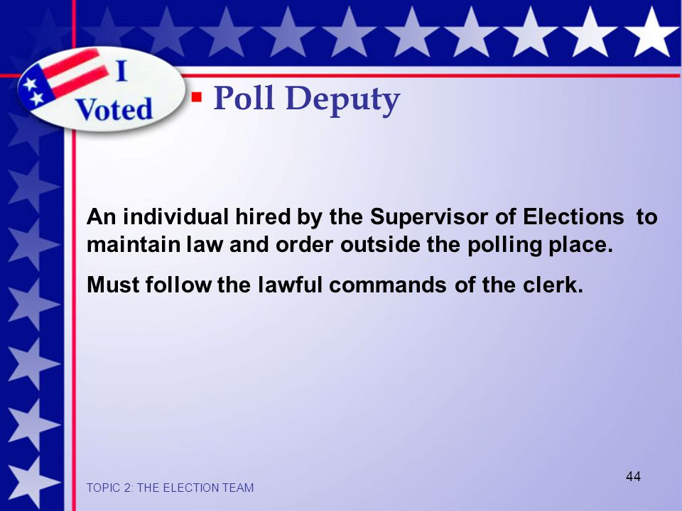 44 An individual hired by the Supervisor of Elections to maintain law and order outside the polling place.